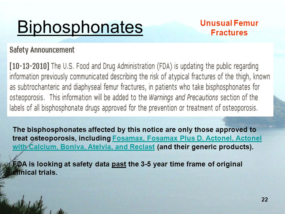 22 Biphosphonates Unusual Femur Fractures The bisphosphonates affected by this notice are only those approved to treat osteoporosis, including Fosamax