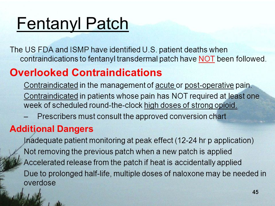 45 Fentanyl Patch The US FDA and ISMP have identified U.S. patient deaths when contraindications to fentanyl transdermal patch have NOT been followed.
