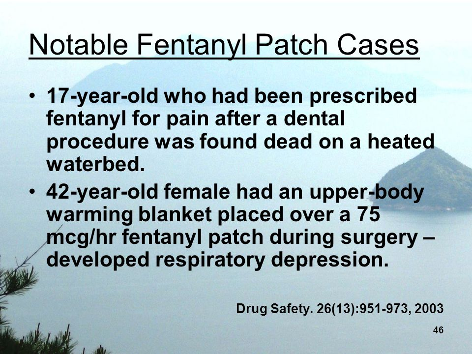 46 Notable Fentanyl Patch Cases 17-year-old who had been prescribed fentanyl for pain after a dental procedure was found dead on a heated waterbed. 42