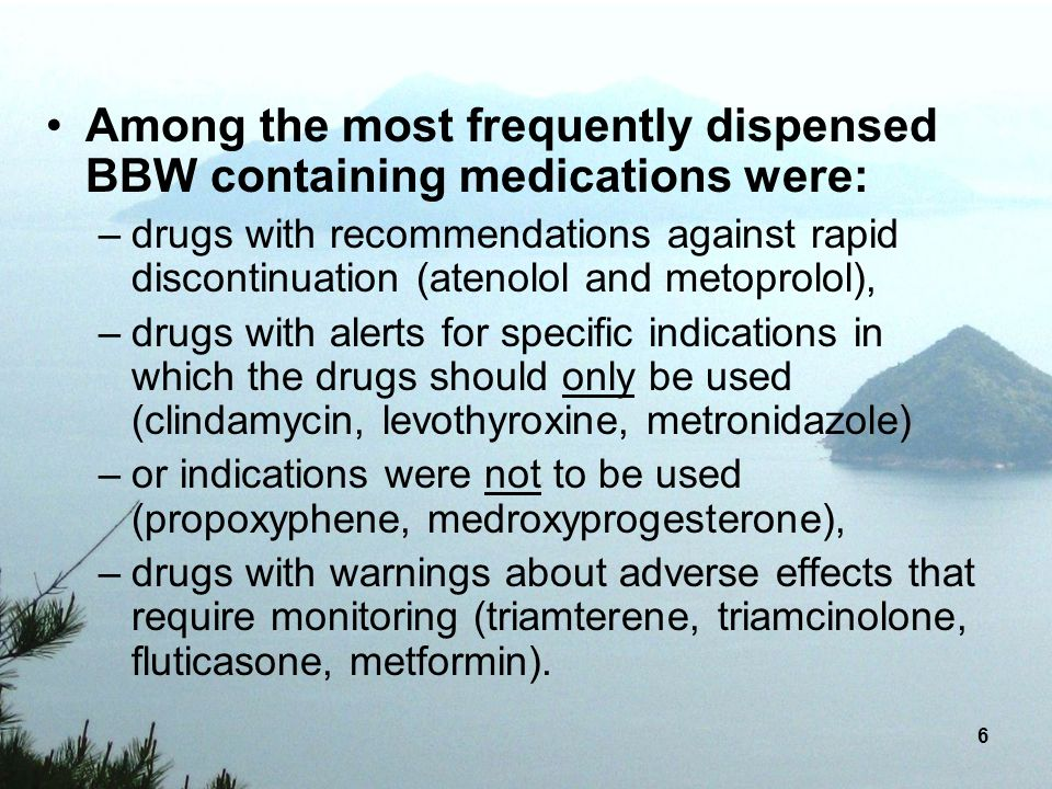 6 Among the most frequently dispensed BBW containing medications were: –drugs with recommendations against rapid discontinuation (atenolol and metopro