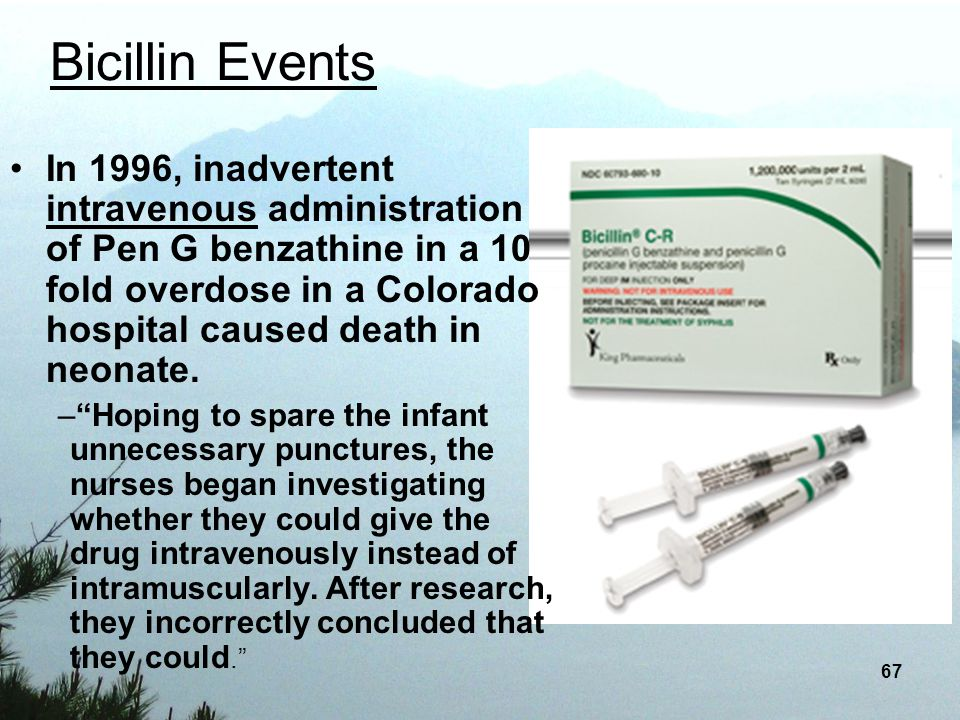 67 Bicillin Events In 1996, inadvertent intravenous administration of Pen G benzathine in a 10 fold overdose in a Colorado hospital caused death in ne