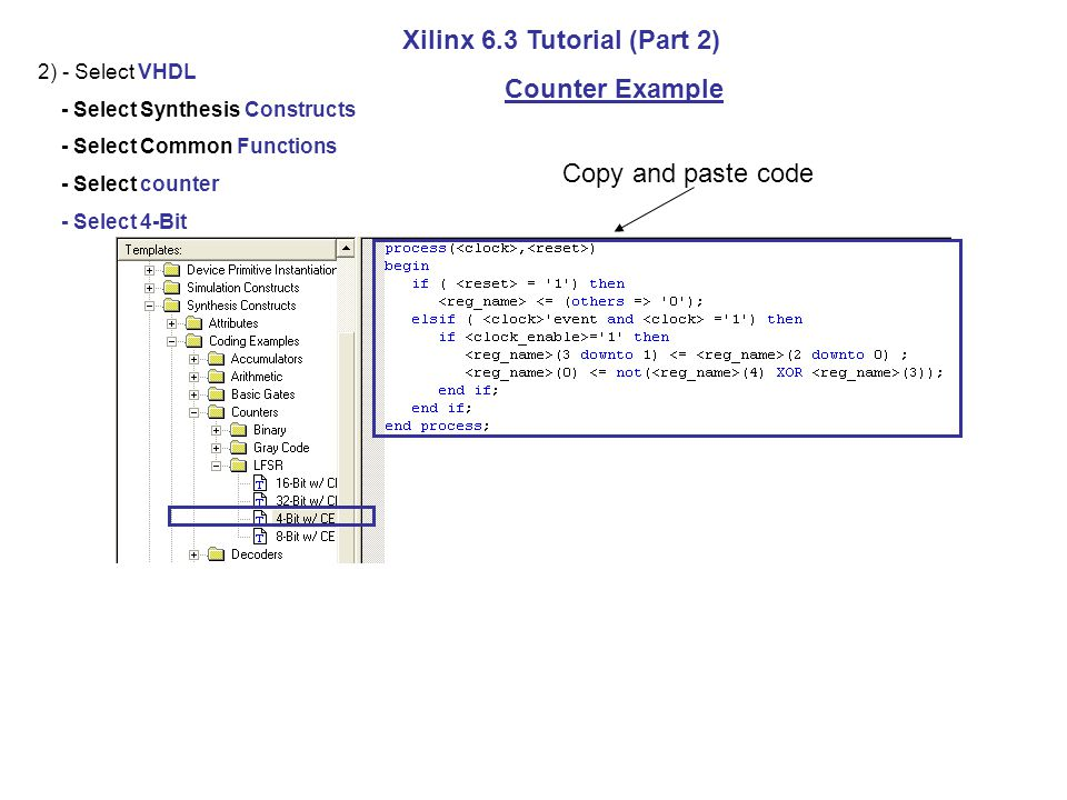 2) - Select VHDL - Select Synthesis Constructs - Select Common Functions - Select counter - Select 4-Bit Xilinx 6.3 Tutorial (Part 2) Counter Example Copy and paste code