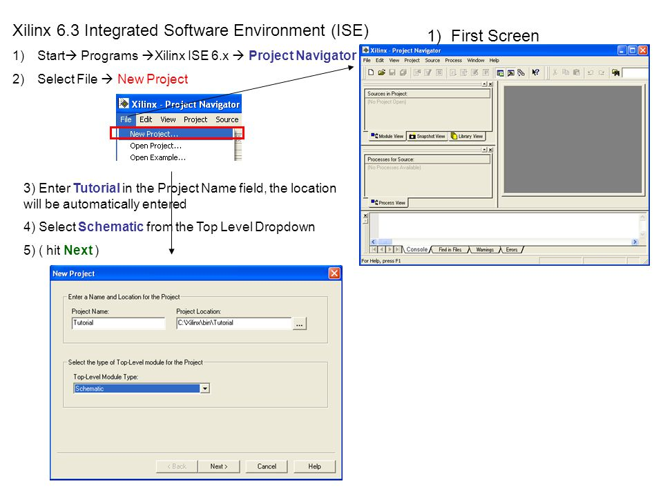 Xilinx 6.3 Integrated Software Environment (ISE) 1)Start Programs Xilinx ISE 6.x Project Navigator 2)Select File New Project 1) First Screen 3) Enter Tutorial in the Project Name field, the location will be automatically entered 4) Select Schematic from the Top Level Dropdown 5) ( hit Next )