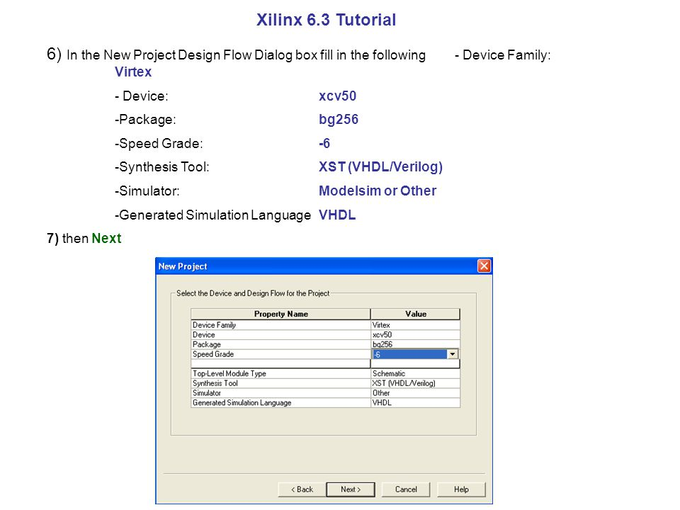 Xilinx 6.3 Tutorial 6) In the New Project Design Flow Dialog box fill in the following - Device Family: Virtex - Device:xcv50 -Package:bg256 -Speed Grade:-6 -Synthesis Tool:XST (VHDL/Verilog) -Simulator: Modelsim or Other -Generated Simulation Language VHDL 7) then Next