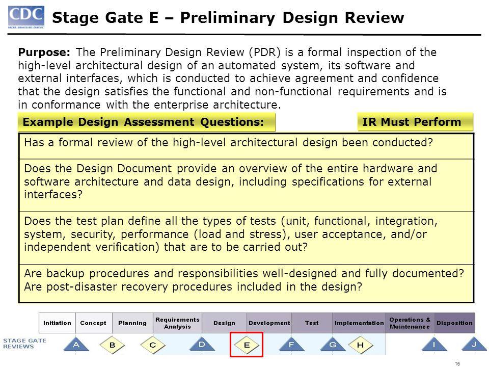 16 Stage Gate E – Preliminary Design Review Purpose: The Preliminary Design Review (PDR) is a formal inspection of the high-level architectural design