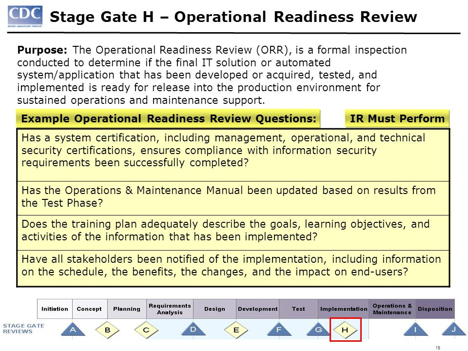 19 Stage Gate H – Operational Readiness Review Purpose: The Operational Readiness Review (ORR), is a formal inspection conducted to determine if the f