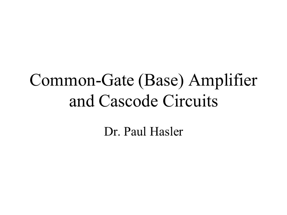Common-Gate (Base) Amplifier and Cascode Circuits Dr. Paul Hasler