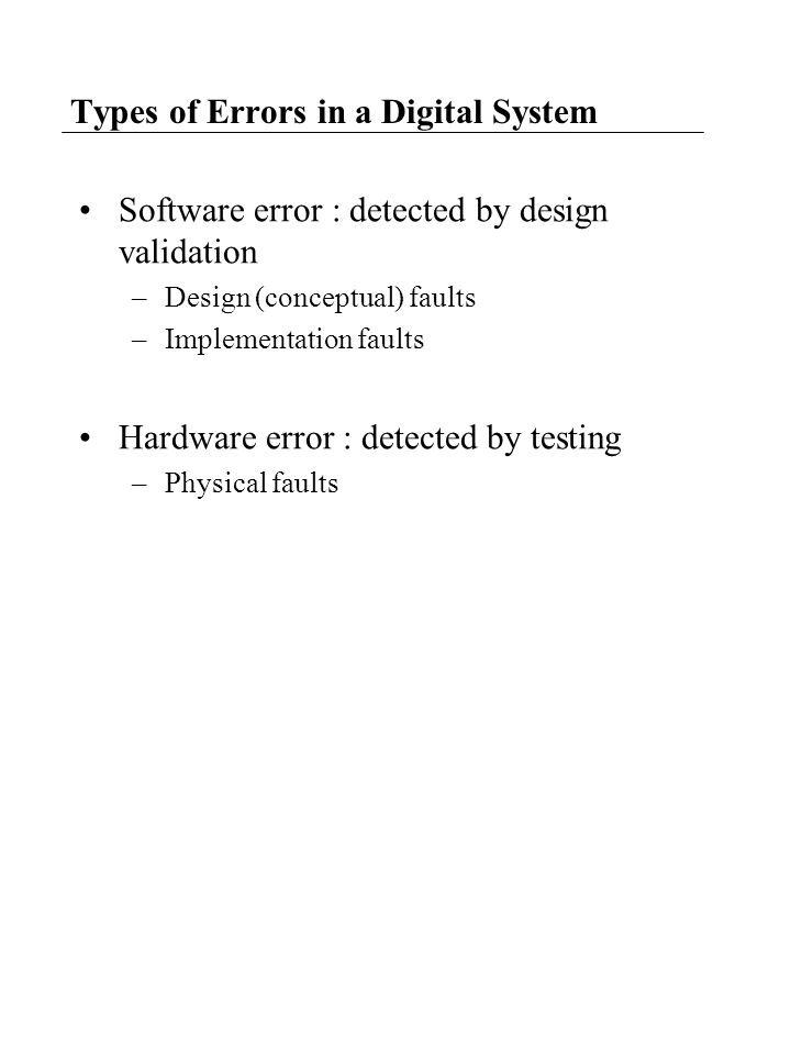 Types of Errors in a Digital System Software error : detected by design validation –Design (conceptual) faults –Implementation faults Hardware error :