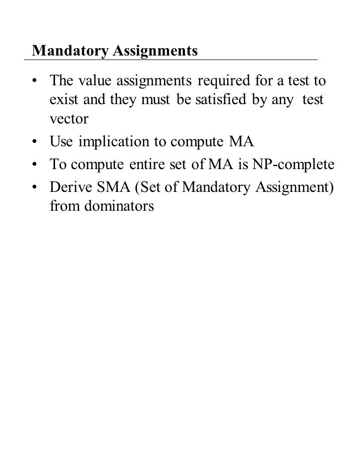 Mandatory Assignments The value assignments required for a test to exist and they must be satisfied by any test vector Use implication to compute MA T