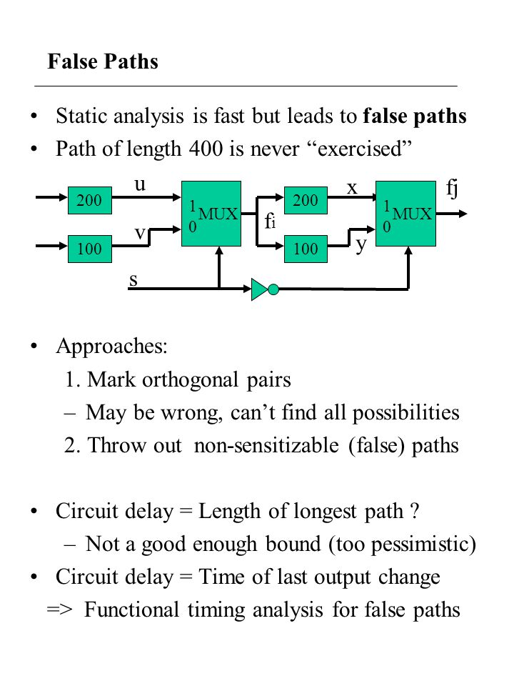 False Paths Static analysis is fast but leads to false paths Path of length 400 is never exercised Approaches: 1. Mark orthogonal pairs –May be wrong,