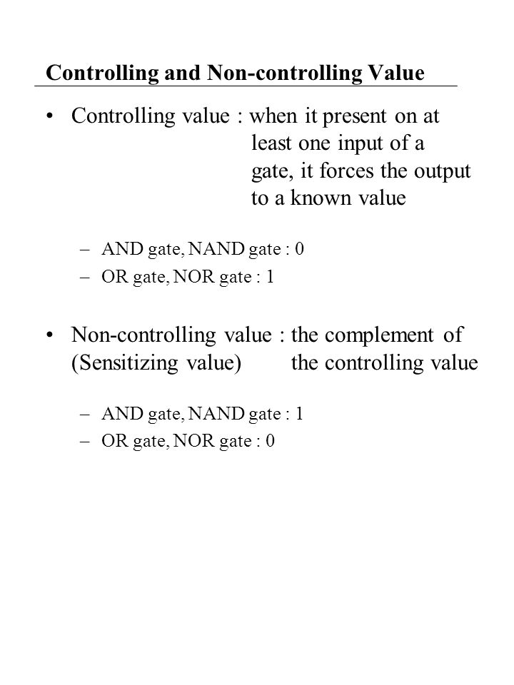 Controlling and Non-controlling Value Controlling value : when it present on at least one input of a gate, it forces the output to a known value –AND