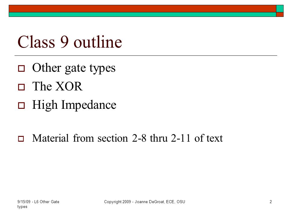 9/15/09 - L6 Other Gate types Copyright 2009 - Joanne DeGroat, ECE, OSU2 Class 9 outline Other gate types The XOR High Impedance Material from section 2-8 thru 2-11 of text