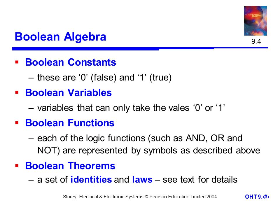 Storey: Electrical & Electronic Systems © Pearson Education Limited 2004 OHT 9.19 Boolean Algebra Boolean Constants –these are 0 (false) and 1 (true) Boolean Variables –variables that can only take the vales 0 or 1 Boolean Functions –each of the logic functions (such as AND, OR and NOT) are represented by symbols as described above Boolean Theorems –a set of identities and laws – see text for details 9.4