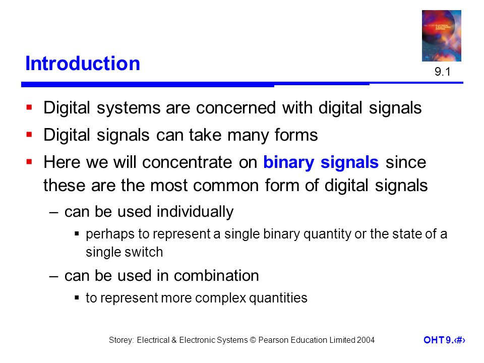 Storey: Electrical & Electronic Systems © Pearson Education Limited 2004 OHT 9.2 Introduction Digital systems are concerned with digital signals Digit