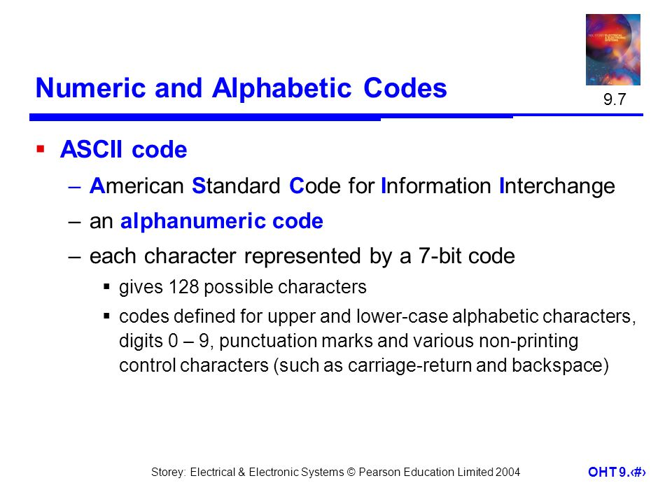 Storey: Electrical & Electronic Systems © Pearson Education Limited 2004 OHT 9.39 Numeric and Alphabetic Codes ASCII code –American Standard Code for Information Interchange –an alphanumeric code –each character represented by a 7-bit code gives 128 possible characters codes defined for upper and lower-case alphabetic characters, digits 0 – 9, punctuation marks and various non-printing control characters (such as carriage-return and backspace) 9.7