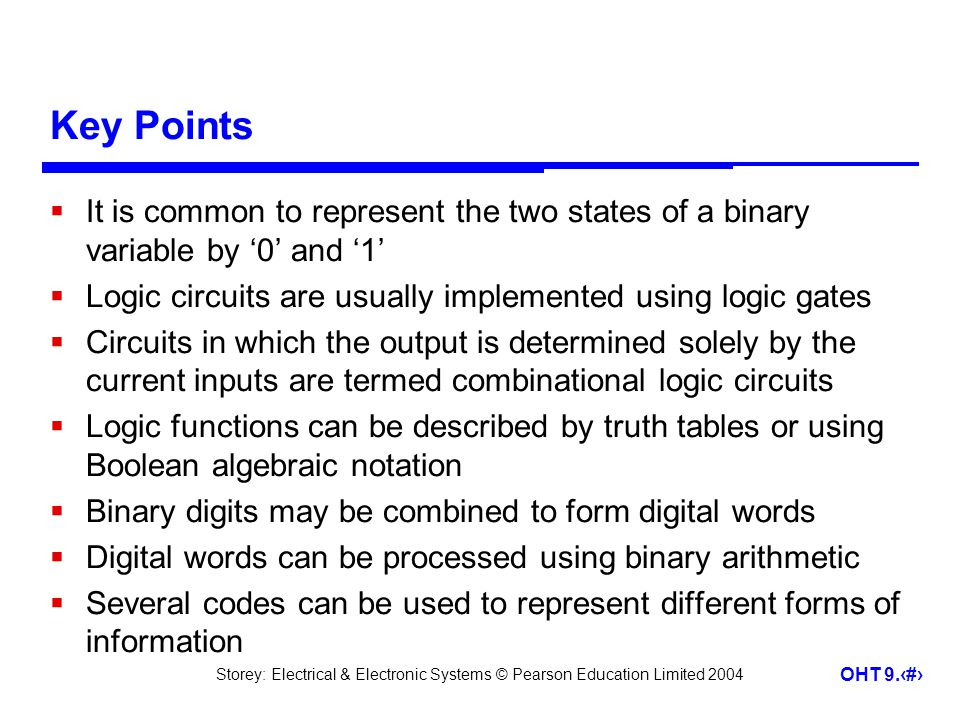 Storey: Electrical & Electronic Systems © Pearson Education Limited 2004 OHT 9.41 Key Points It is common to represent the two states of a binary variable by 0 and 1 Logic circuits are usually implemented using logic gates Circuits in which the output is determined solely by the current inputs are termed combinational logic circuits Logic functions can be described by truth tables or using Boolean algebraic notation Binary digits may be combined to form digital words Digital words can be processed using binary arithmetic Several codes can be used to represent different forms of information