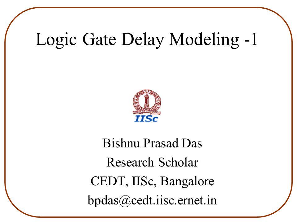 Logic Gate Delay Modeling -1 Bishnu Prasad Das Research Scholar CEDT, IISc, Bangalore bpdas@cedt.iisc.ernet.in