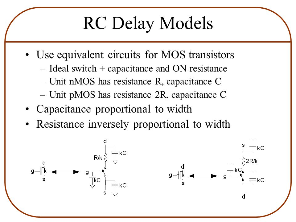 RC Delay Models Use equivalent circuits for MOS transistors –Ideal switch + capacitance and ON resistance –Unit nMOS has resistance R, capacitance C –Unit pMOS has resistance 2R, capacitance C Capacitance proportional to width Resistance inversely proportional to width