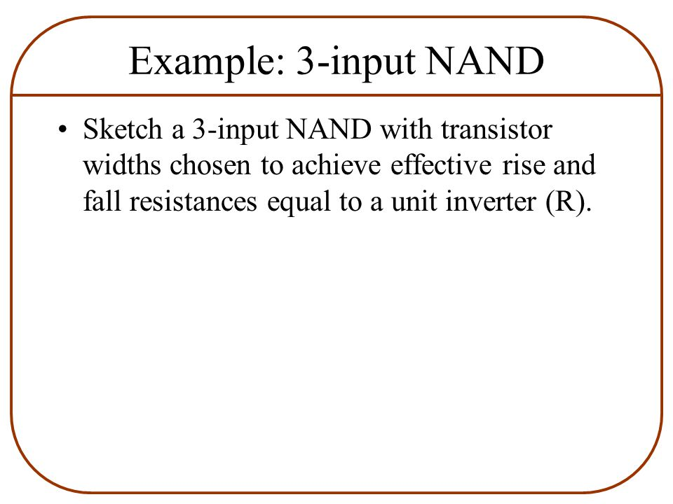 Example: 3-input NAND Sketch a 3-input NAND with transistor widths chosen to achieve effective rise and fall resistances equal to a unit inverter (R).
