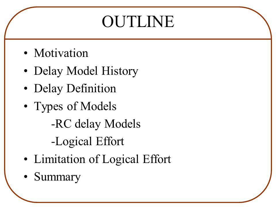 OUTLINE Motivation Delay Model History Delay Definition Types of Models -RC delay Models -Logical Effort Limitation of Logical Effort Summary
