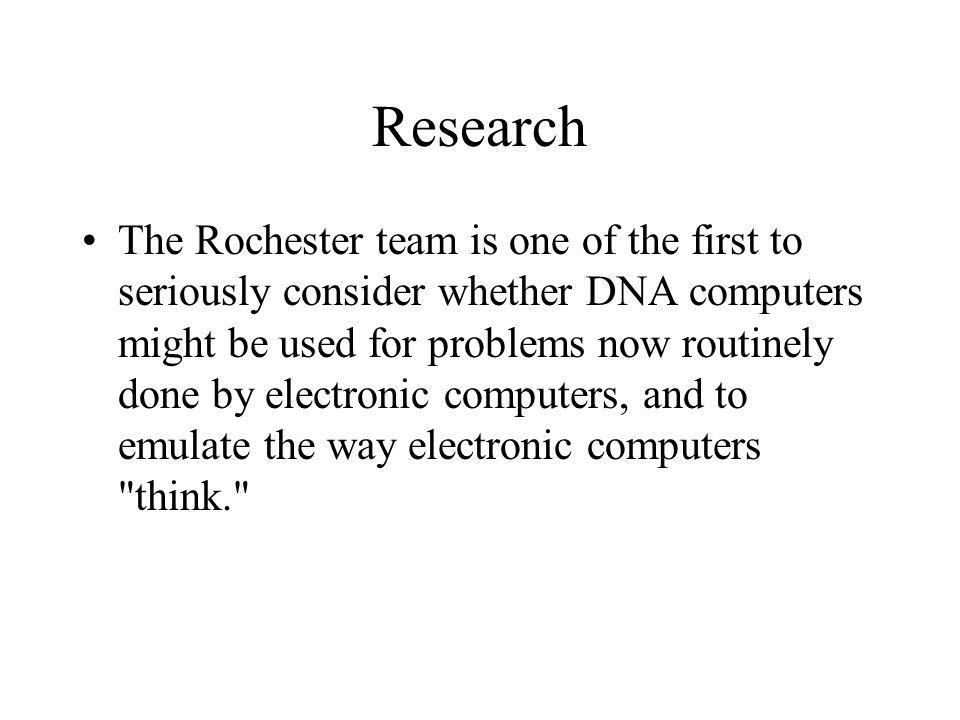 Research The Rochester team is one of the first to seriously consider whether DNA computers might be used for problems now routinely done by electroni