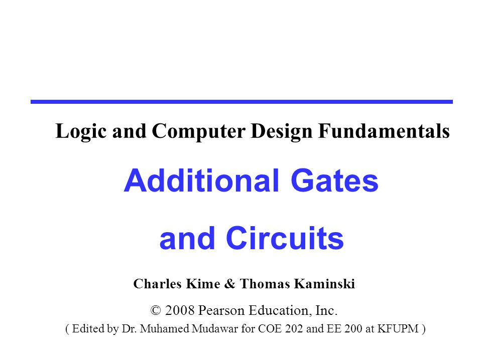 Charles Kime & Thomas Kaminski © 2008 Pearson Education, Inc. ( Edited by Dr. Muhamed Mudawar for COE 202 and EE 200 at KFUPM ) Additional Gates and C