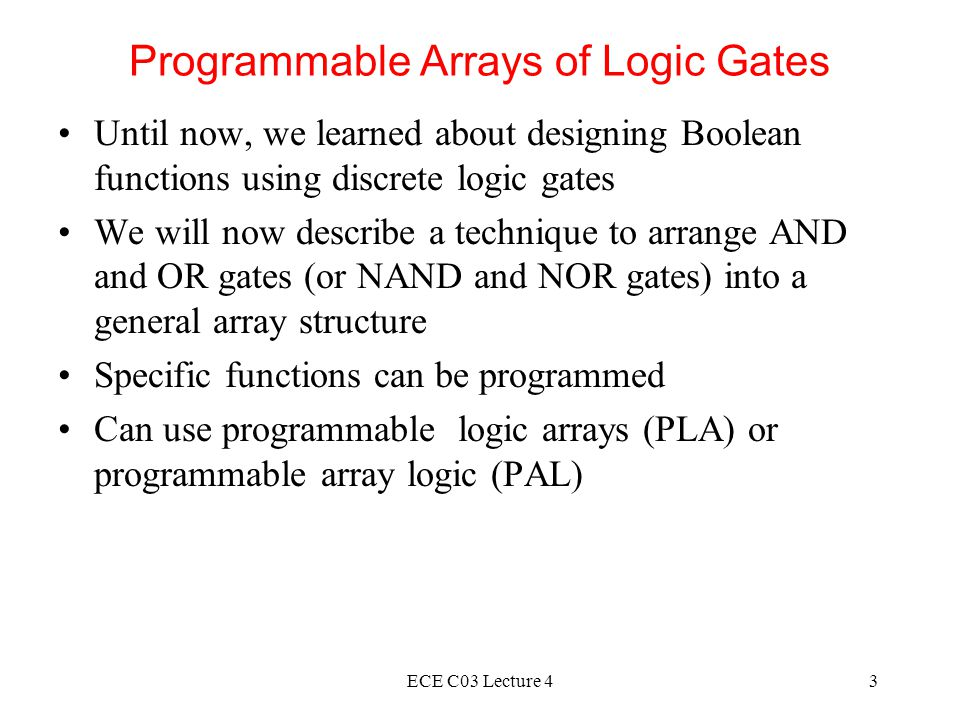 ECE C03 Lecture 43 Programmable Arrays of Logic Gates Until now, we learned about designing Boolean functions using discrete logic gates We will now describe a technique to arrange AND and OR gates (or NAND and NOR gates) into a general array structure Specific functions can be programmed Can use programmable logic arrays (PLA) or programmable array logic (PAL)
