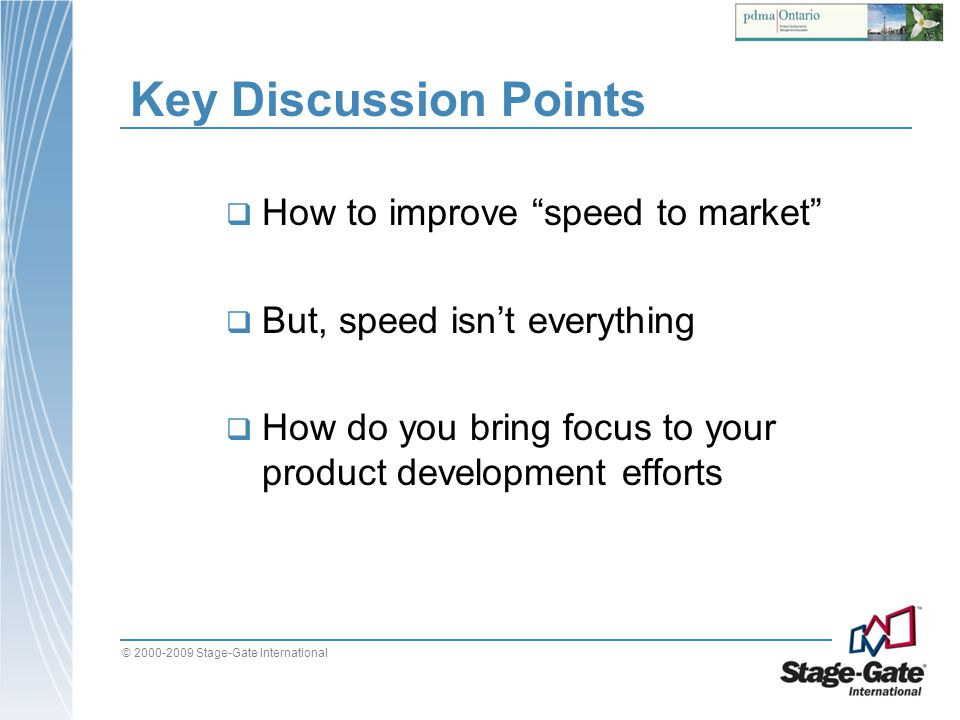 © 2000-2009 Stage-Gate International Key Discussion Points How to improve speed to market But, speed isnt everything How do you bring focus to your pr