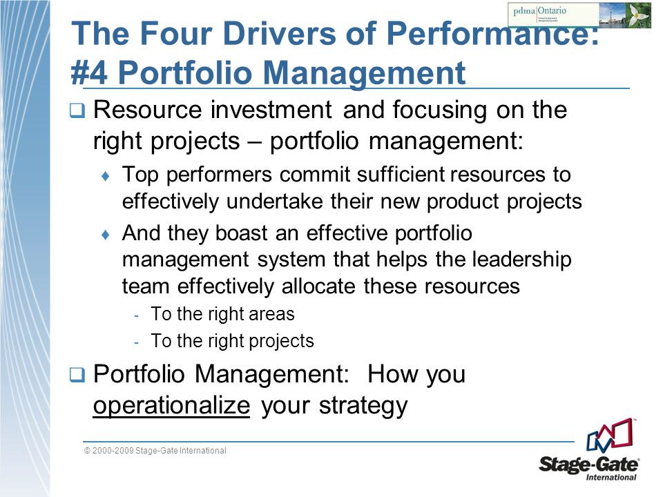 © 2000-2009 Stage-Gate International The Four Drivers of Performance: #4 Portfolio Management Resource investment and focusing on the right projects –