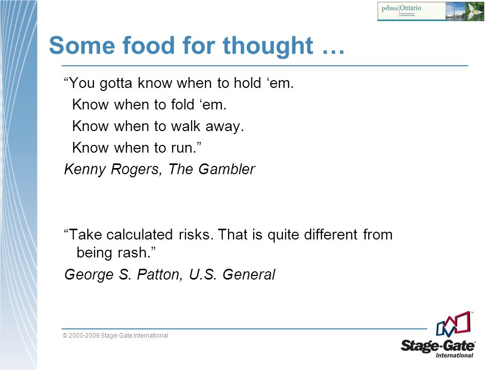 © 2000-2009 Stage-Gate International Some food for thought … You gotta know when to hold em. Know when to fold em. Know when to walk away. Know when t