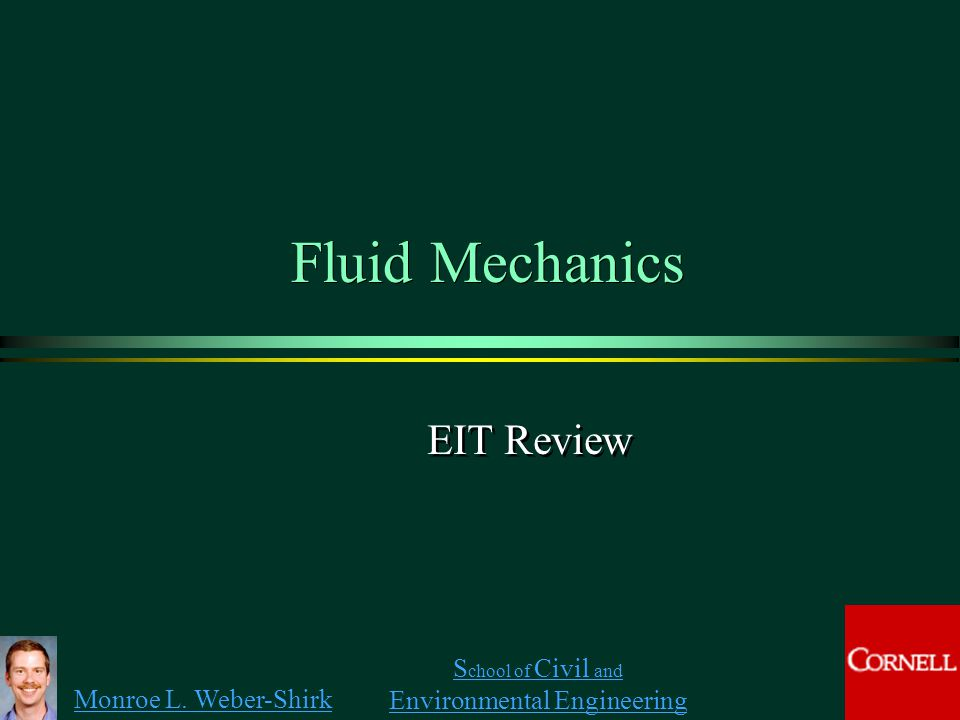 Monroe L. Weber-Shirk S chool of Civil and Environmental Engineering Fluid Mechanics EIT Review