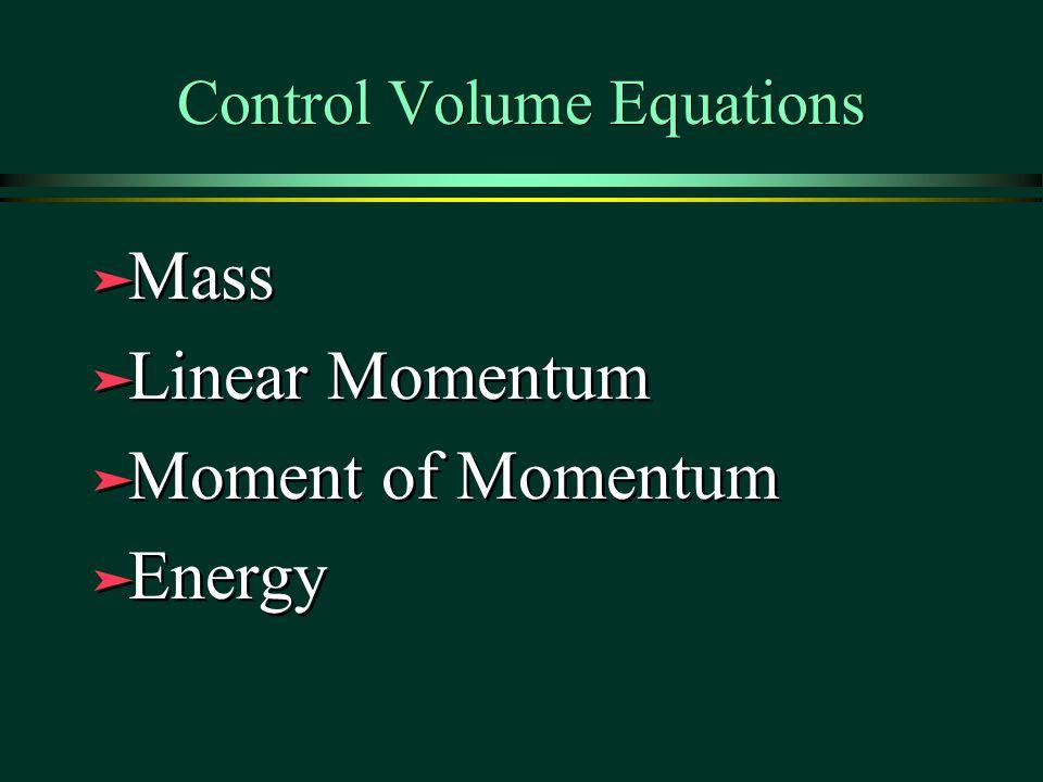Control Volume Equations ä Mass ä Linear Momentum ä Moment of Momentum ä Energy ä Mass ä Linear Momentum ä Moment of Momentum ä Energy