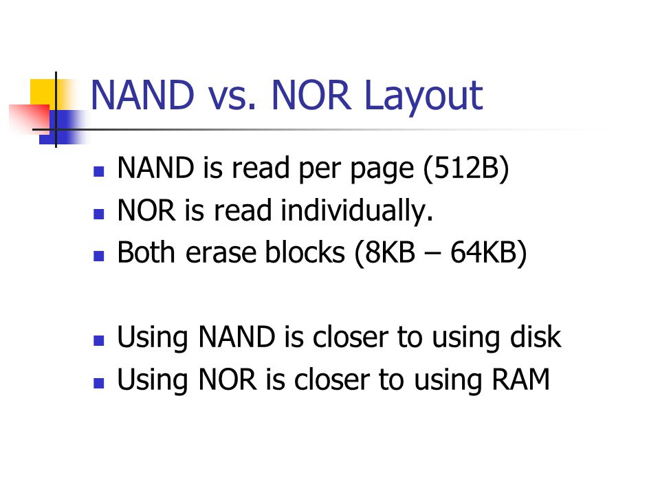 NAND vs. NOR Layout NAND is read per page (512B) NOR is read individually. Both erase blocks (8KB – 64KB) Using NAND is closer to using disk Using NOR