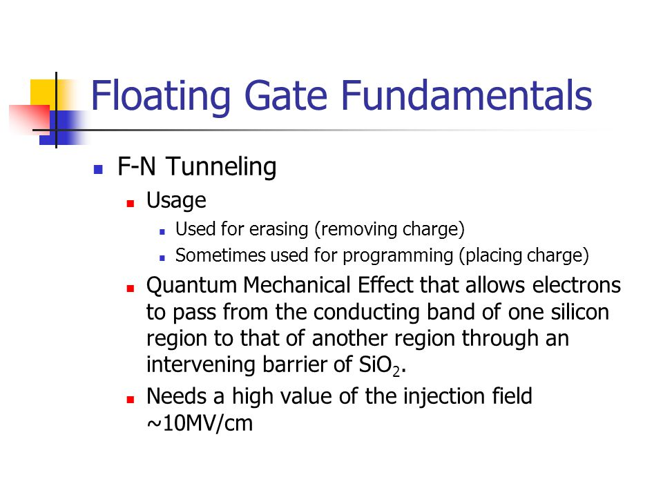 Floating Gate Fundamentals F-N Tunneling Usage Used for erasing (removing charge) Sometimes used for programming (placing charge) Quantum Mechanical E