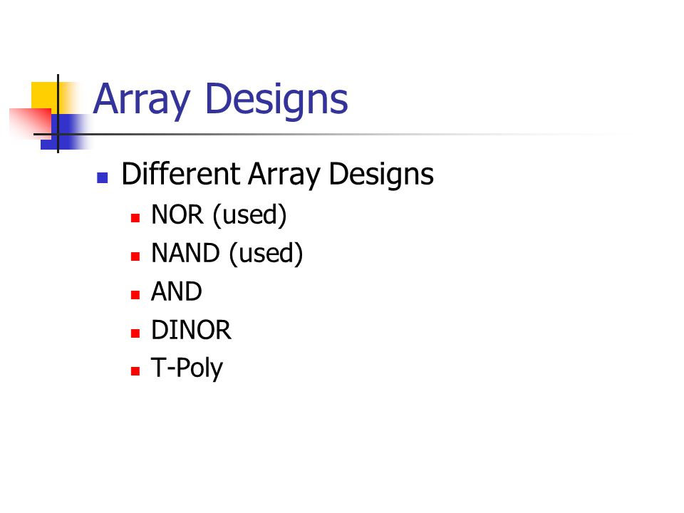 Array Designs Different Array Designs NOR (used) NAND (used) AND DINOR T-Poly