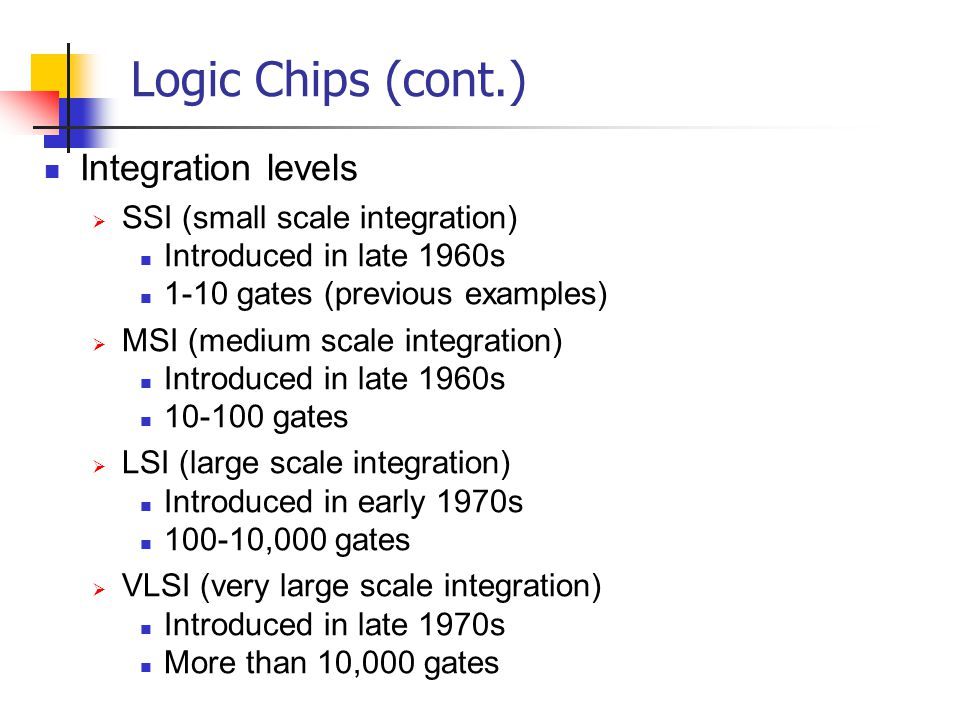 Integration levels SSI (small scale integration) Introduced in late 1960s 1-10 gates (previous examples) MSI (medium scale integration) Introduced in