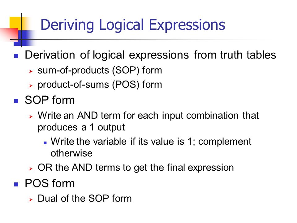 Deriving Logical Expressions Derivation of logical expressions from truth tables sum-of-products (SOP) form product-of-sums (POS) form SOP form Write