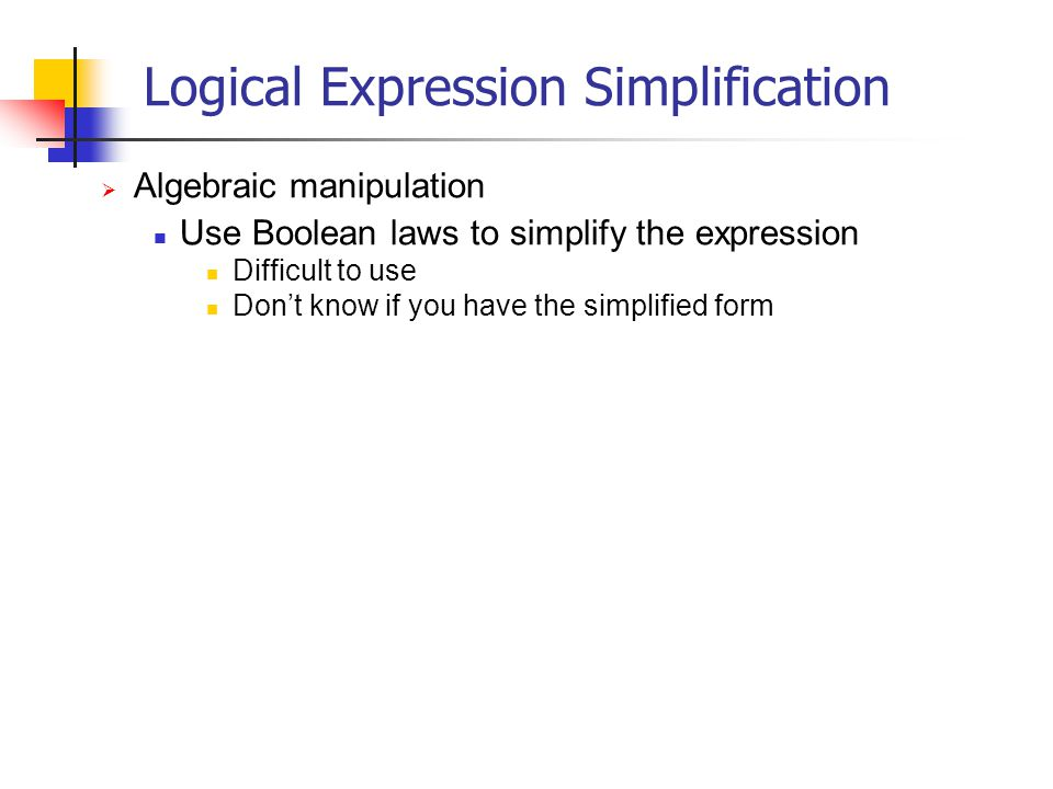 Logical Expression Simplification Algebraic manipulation Use Boolean laws to simplify the expression Difficult to use Dont know if you have the simpli