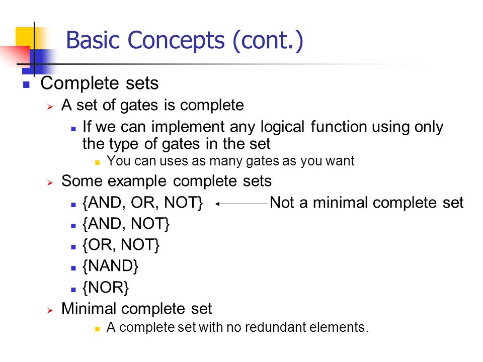Basic Concepts (cont.) Complete sets A set of gates is complete If we can implement any logical function using only the type of gates in the set You c