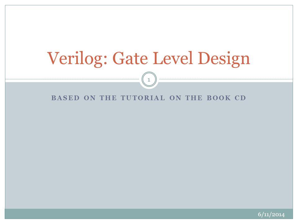 BASED ON THE TUTORIAL ON THE BOOK CD Verilog: Gate Level Design 6/11/2014 1