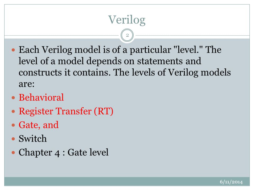 Verilog 6/11/2014 2 Each Verilog model is of a particular level. The level of a model depends on statements and constructs it contains.