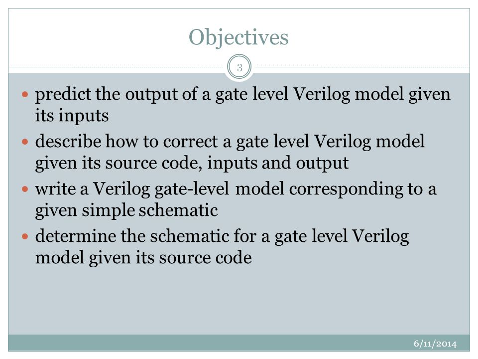 Objectives 6/11/ predict the output of a gate level Verilog model given its inputs describe how to correct a gate level Verilog model given its source code, inputs and output write a Verilog gate-level model corresponding to a given simple schematic determine the schematic for a gate level Verilog model given its source code