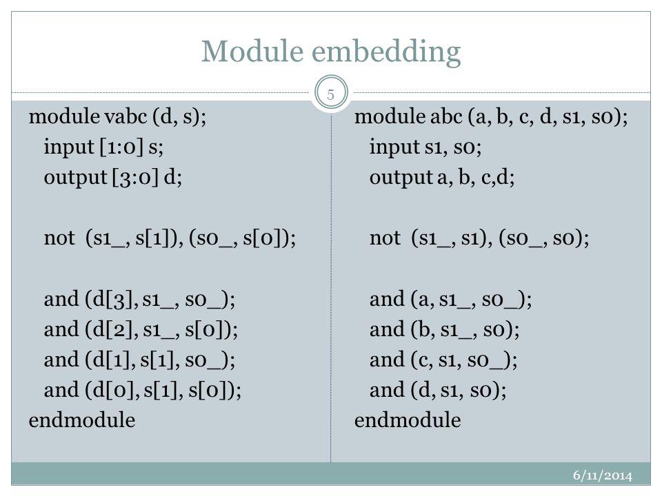 Module embedding 6/11/2014 5 module vabc (d, s); input [1:0] s; output [3:0] d; not (s1_, s[1]), (s0_, s[0]); and (d[3], s1_, s0_); and (d[2], s1_, s[0]); and (d[1], s[1], s0_); and (d[0], s[1], s[0]); endmodule module abc (a, b, c, d, s1, s0); input s1, s0; output a, b, c,d; not (s1_, s1), (s0_, s0); and (a, s1_, s0_); and (b, s1_, s0); and (c, s1, s0_); and (d, s1, s0); endmodule