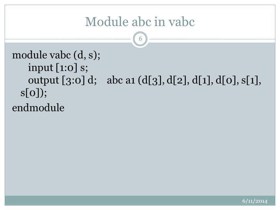 Module abc in vabc 6/11/2014 6 module vabc (d, s); input [1:0] s; output [3:0] d; abc a1 (d[3], d[2], d[1], d[0], s[1], s[0]); endmodule