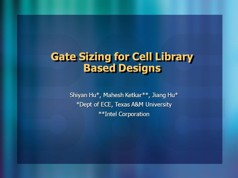 Gate Sizing for Cell Library Based Designs Shiyan Hu*, Mahesh Ketkar**, Jiang Hu* *Dept of ECE, Texas A&M University **Intel Corporation