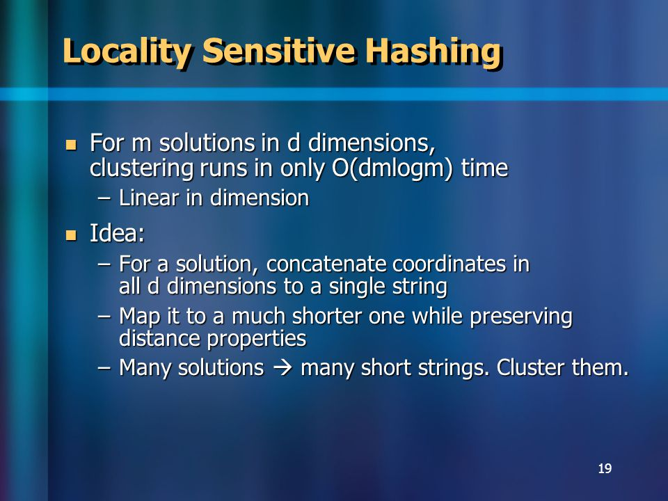 19 Locality Sensitive Hashing For m solutions in d dimensions, clustering runs in only O(dmlogm) time For m solutions in d dimensions, clustering runs in only O(dmlogm) time –Linear in dimension Idea: Idea: –For a solution, concatenate coordinates in all d dimensions to a single string –Map it to a much shorter one while preserving distance properties –Many solutions many short strings.