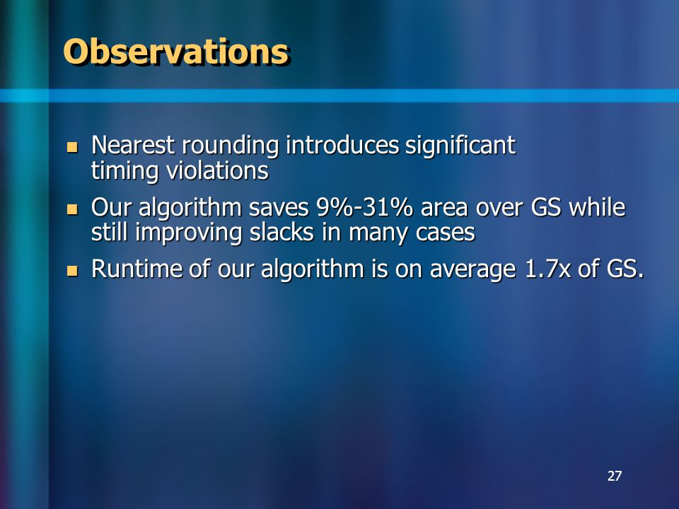 27 Observations Nearest rounding introduces significant timing violations Nearest rounding introduces significant timing violations Our algorithm saves 9%-31% area over GS while still improving slacks in many cases Our algorithm saves 9%-31% area over GS while still improving slacks in many cases Runtime of our algorithm is on average 1.7x of GS.