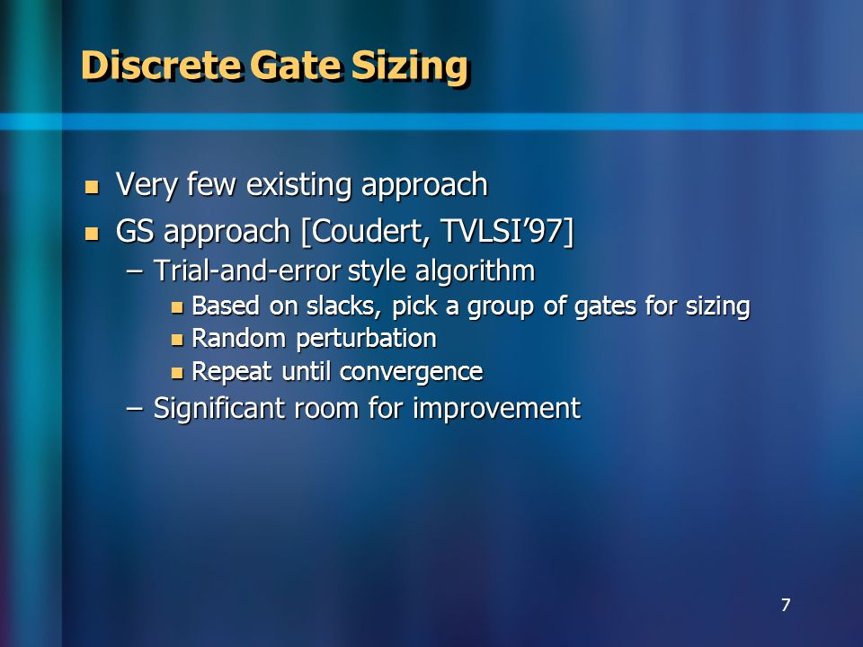 7 Discrete Gate Sizing Very few existing approach Very few existing approach GS approach [Coudert, TVLSI97] GS approach [Coudert, TVLSI97] –Trial-and-error style algorithm Based on slacks, pick a group of gates for sizing Based on slacks, pick a group of gates for sizing Random perturbation Random perturbation Repeat until convergence Repeat until convergence –Significant room for improvement