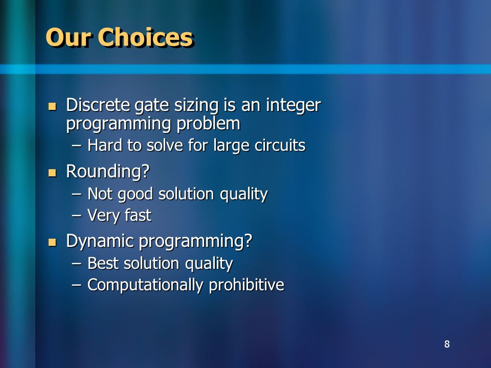8 Our Choices Discrete gate sizing is an integer programming problem Discrete gate sizing is an integer programming problem –Hard to solve for large circuits Rounding.