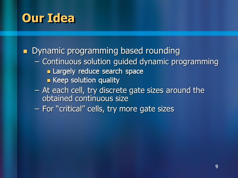 9 Our Idea Dynamic programming based rounding Dynamic programming based rounding –Continuous solution guided dynamic programming Largely reduce search space Largely reduce search space Keep solution quality Keep solution quality –At each cell, try discrete gate sizes around the obtained continuous size –For critical cells, try more gate sizes